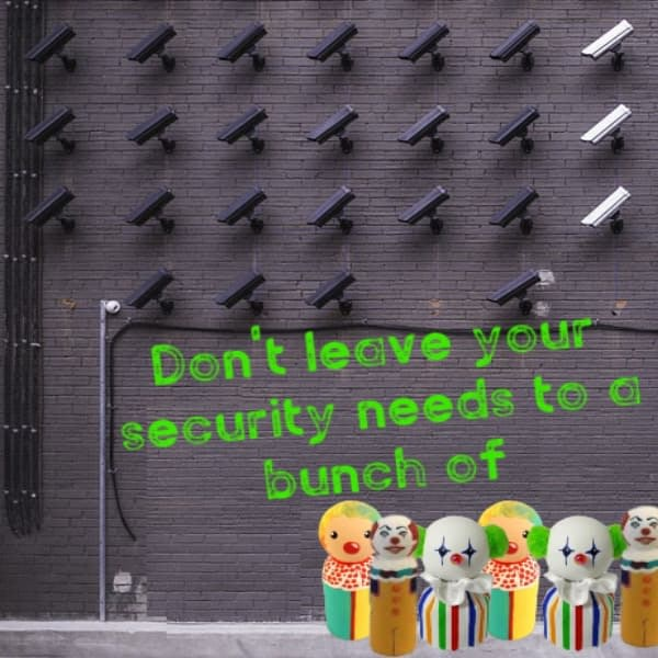 Dont leave your security needs to a bunch of....